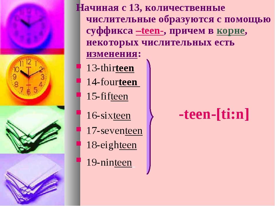 Начиная с 13, количественные числительные образуются с помощью суффикса –teen...