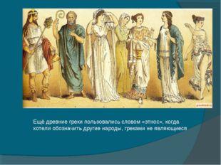 Ещё древние греки пользовались словом «этнос», когда хотели обозначить другие