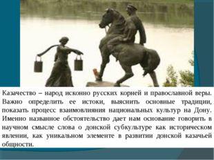 Казачество – народ исконно русских корней и православной веры. Важно определи