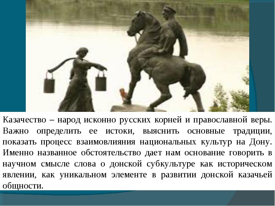 Казачество – народ исконно русских корней и православной веры. Важно определи...