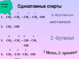 Одноатомные спирты 4 3 2 1 СН3 – СН2 – СН2 – СН2 -ОН СН3 – ОН  4 3 2 1 3. СН