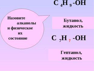 С 4Н 9 -ОН С 7Н ? -ОН Назовите алканолы и физическое их состояние Бутанол, жи