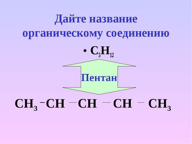Дайте название органическому соединению С5Н12 СН3 СН СН СН СН3 Пентан