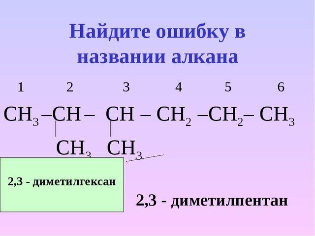 Найдите ошибку в названии алкана 1 2 3 4 5 6 СН3 –СН – СН – СН2 –СН2– СН3 СН3...