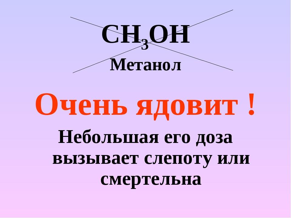 СН3ОН Метанол Очень ядовит ! Небольшая его доза вызывает слепоту или смертельна
