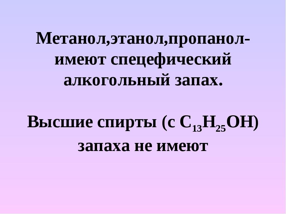 Метанол,этанол,пропанол-имеют спецефический алкогольный запах. Высшие спирты...