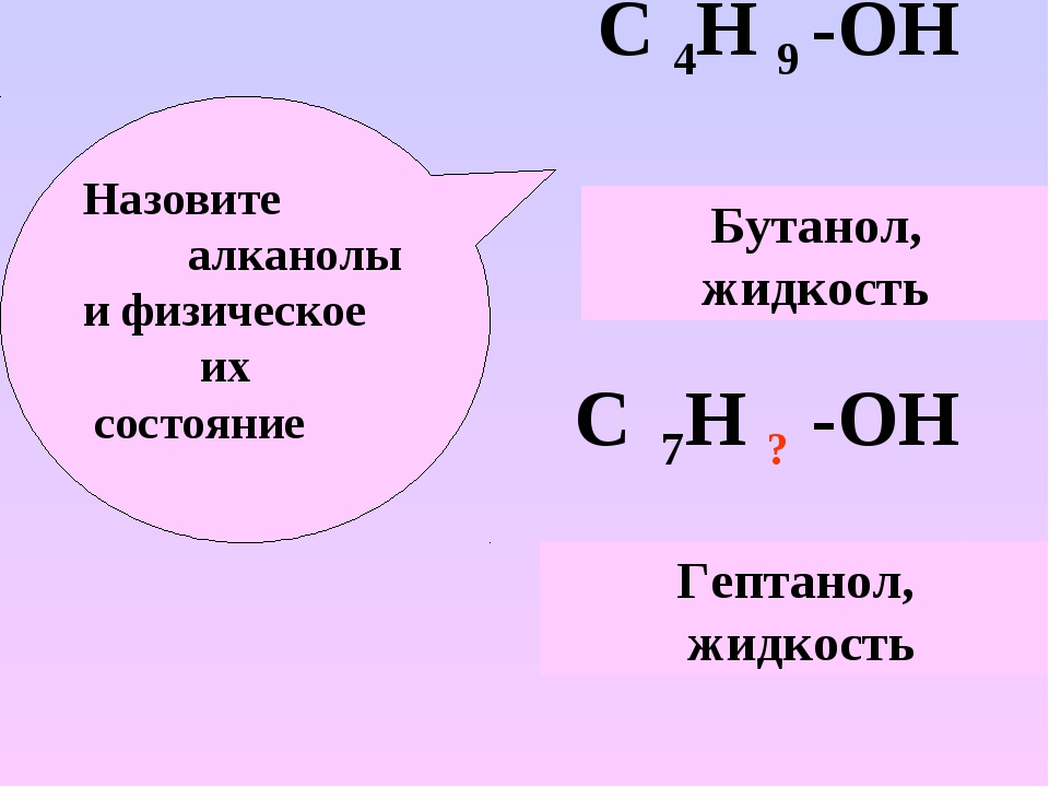 С 4Н 9 -ОН С 7Н ? -ОН Назовите алканолы и физическое их состояние Бутанол, жи...