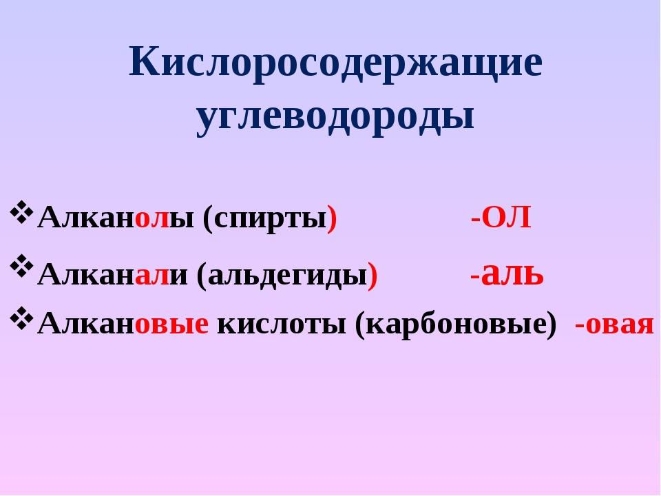 Кислоросодержащие углеводороды Алканолы (спирты) -ОЛ Алканали (альдегиды) -ал...