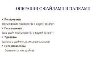 ОПЕРАЦИИ С ФАЙЛАМИ И ПАПКАМИ Копирование (копия файла помещается в другой кат