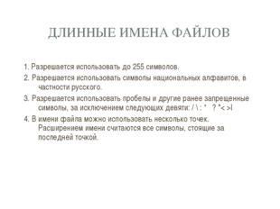 ДЛИННЫЕ ИМЕНА ФАЙЛОВ 1. Разрешается использовать до 255 символов. 2. Разрешае