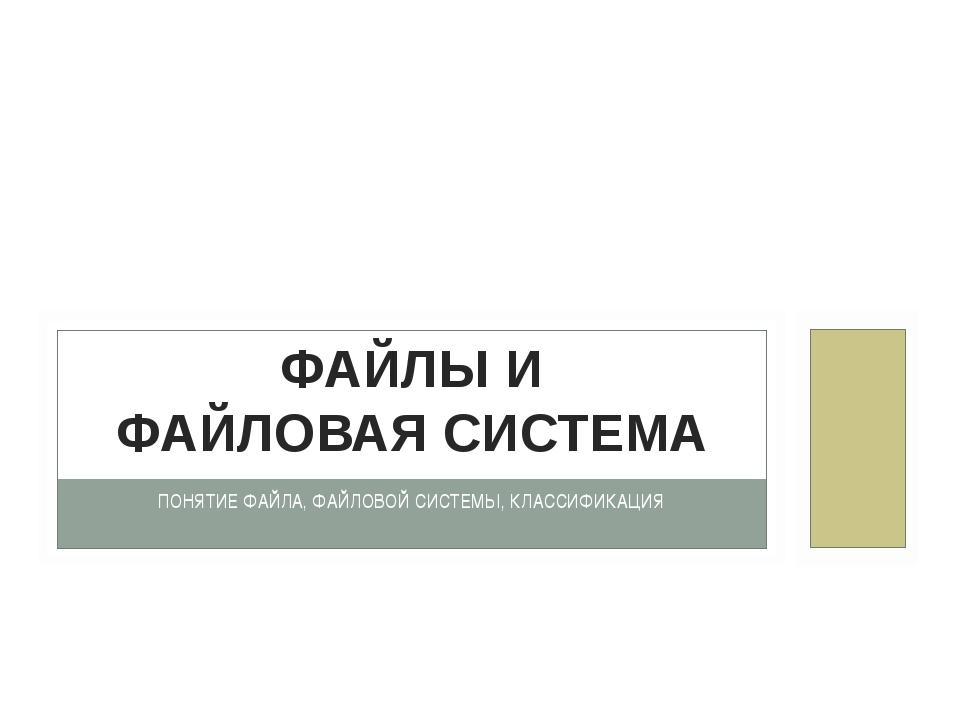 ПОНЯТИЕ ФАЙЛА, ФАЙЛОВОЙ СИСТЕМЫ, КЛАССИФИКАЦИЯ ФАЙЛЫ И ФАЙЛОВАЯ СИСТЕМА © МБО...