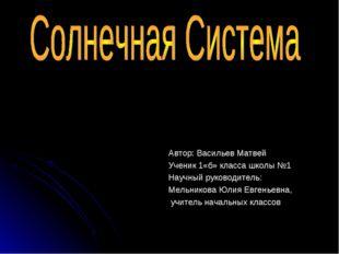 Автор: Васильев Матвей Ученик 1«б» класса школы №1 Научный руководитель: Мель