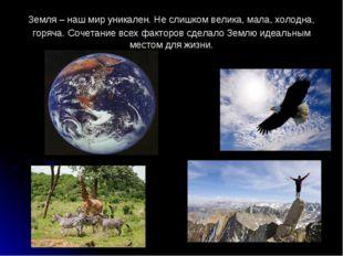 Земля – наш мир уникален. Не слишком велика, мала, холодна, горяча. Сочетание
