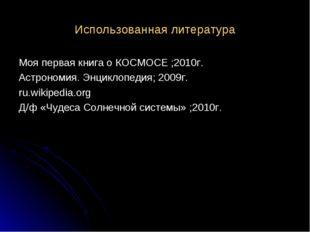 Использованная литература Моя первая книга о КОСМОСЕ ;2010г. Астрономия. Энци