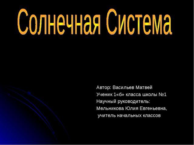 Автор: Васильев Матвей Ученик 1«б» класса школы №1 Научный руководитель: Мель...