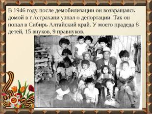В 1946 году после демобилизации он возвращаясь домой в г.Астрахани узнал о де