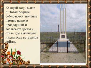 Каждый год 9 мая в п. Татал родные собираются почтить память нашего прадедушк