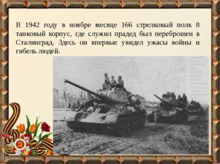 В 1942 году в ноябре месяце 166 стрелковый полк 8 танковый корпус, где служил