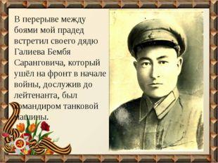 В перерыве между боями мой прадед встретил своего дядю Галиева Бембя Сарангов