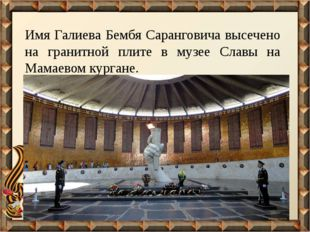 Имя Галиева Бембя Саранговича высечено на гранитной плите в музее Славы на Ма