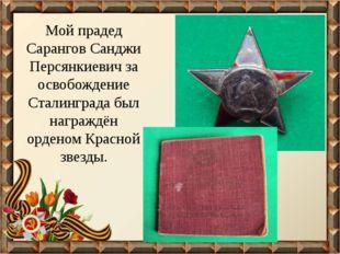 Мой прадед Сарангов Санджи Персянкиевич за освобождение Сталинграда был награ