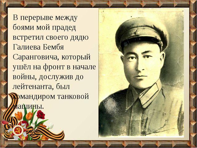 В перерыве между боями мой прадед встретил своего дядю Галиева Бембя Сарангов...