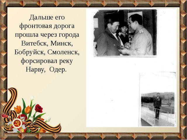 Дальше его фронтовая дорога прошла через города Витебск, Минск, Бобруйск, Смо...
