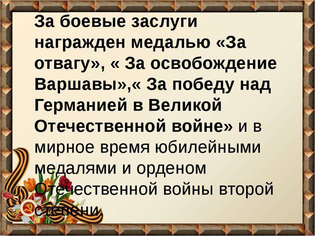 За боевые заслуги награжден медалью «За отвагу», « За освобождение Варшавы»,«...