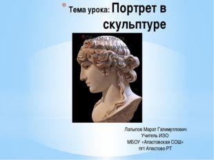Тема урока: Портрет в скульптуре Латыпов Марат Галимуллович Учитель ИЗО МБОУ