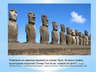 Посмотрите на каменные изваяния на острове Пасха. Их можно назвать скульптурн