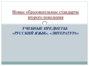 УЧЕБНЫЕ ПРЕДМЕТЫ: «РУССКИЙ ЯЗЫК», «ЛИТЕРАТУРА» Новые образовательные стандарт