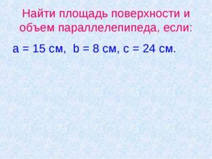 Найти площадь поверхности и объем параллелепипеда, если: a = 15 cм, b = 8 см,