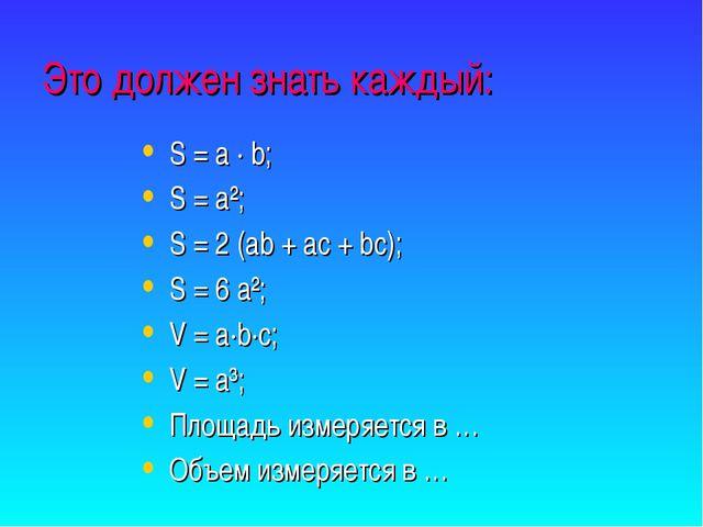 Это должен знать каждый: S = a · b; S = a²; S = 2 (ab + ac + bc); S = 6 a²; V...