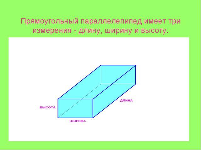 Прямоугольный параллелепипед имеет три измерения - длину, ширину и высоту.