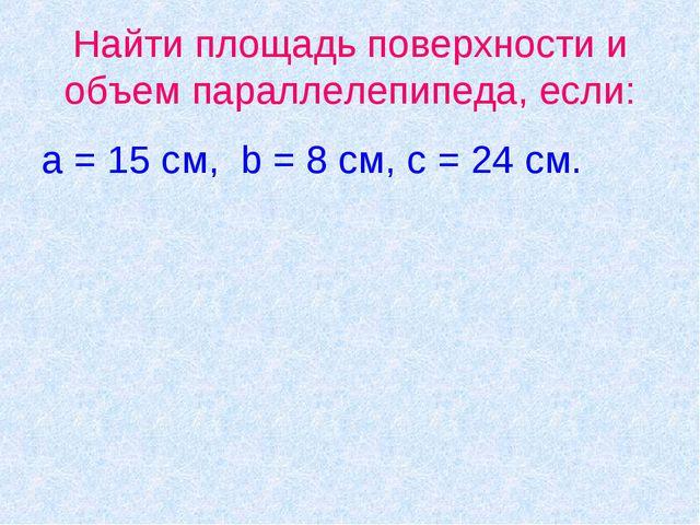 Найти площадь поверхности и объем параллелепипеда, если: a = 15 cм, b = 8 см,...