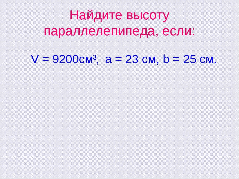 Найдите высоту параллелепипеда, если: V = 9200см³, a = 23 см, b = 25 см.