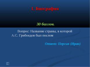 1. Биография 30 баллов. Вопрос: Название страны, в которой А.С. Грибоедов бы