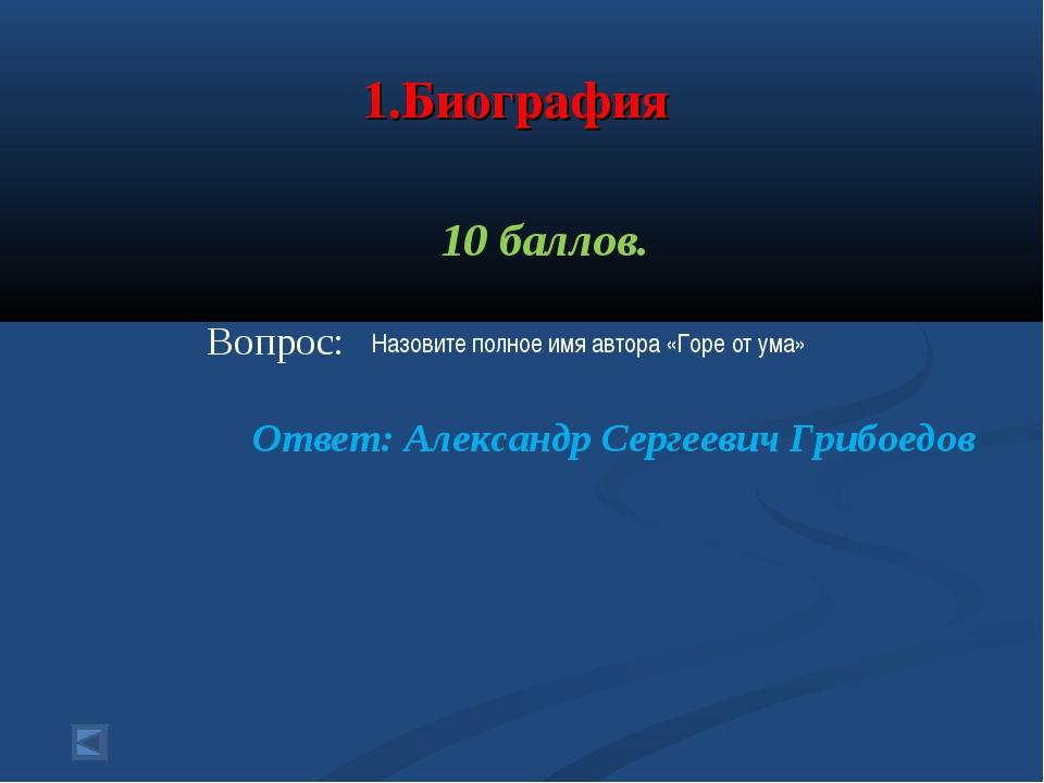 1.Биография 10 баллов. Вопрос: Ответ: Александр Сергеевич Грибоедов Назовите...