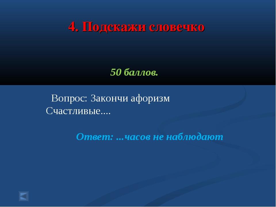 4. Подскажи словечко 50 баллов. Вопрос: Закончи афоризм Счастливые.... Ответ:...