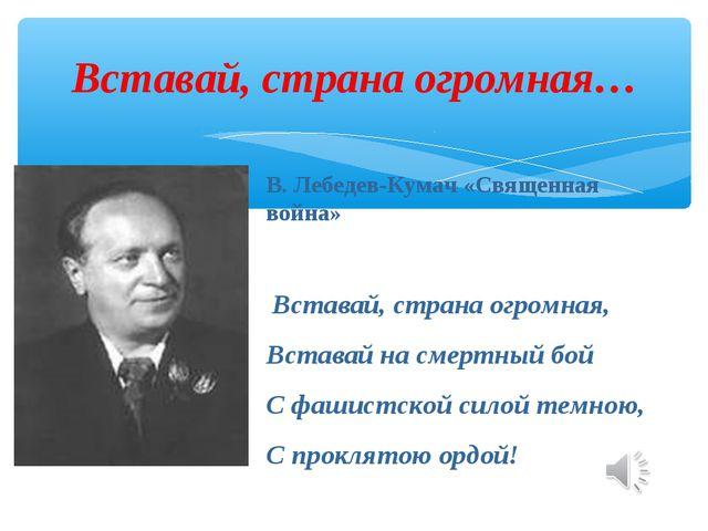 Вставай, страна огромная… В. Лебедев-Кумач «Священная война» Вставай, страна...