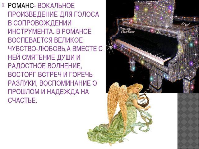 РОМАНС- ВОКАЛЬНОЕ ПРОИЗВЕДЕНИЕ ДЛЯ ГОЛОСА В СОПРОВОЖДЕНИИ ИНСТРУМЕНТА. В РОМА...