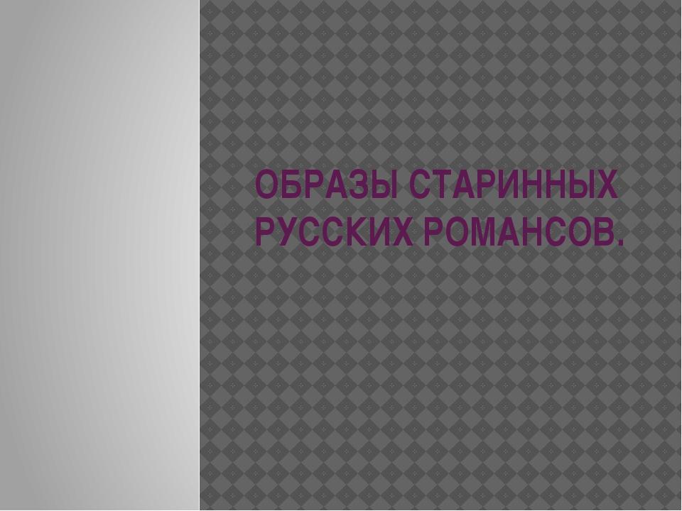 ОБРАЗЫ СТАРИННЫХ РУССКИХ РОМАНСОВ.