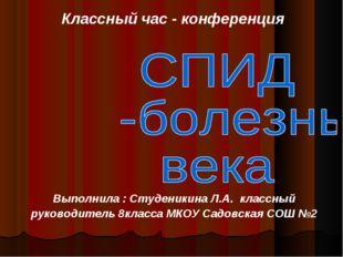 Классный час - конференция Выполнила : Студеникина Л.А. классный руководитель