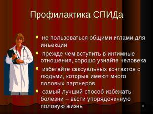 * Профилактика СПИДа не пользоваться общими иглами для инъекции прежде чем вс