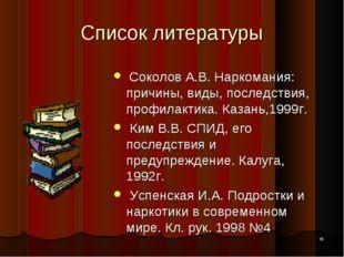 * Список литературы Соколов А.В. Наркомания: причины, виды, последствия, проф