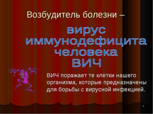 * Возбудитель болезни – ВИЧ поражает те клетки нашего организма, которые пре