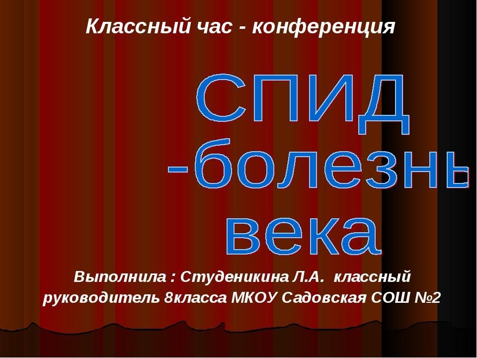 Классный час - конференция Выполнила : Студеникина Л.А. классный руководитель...