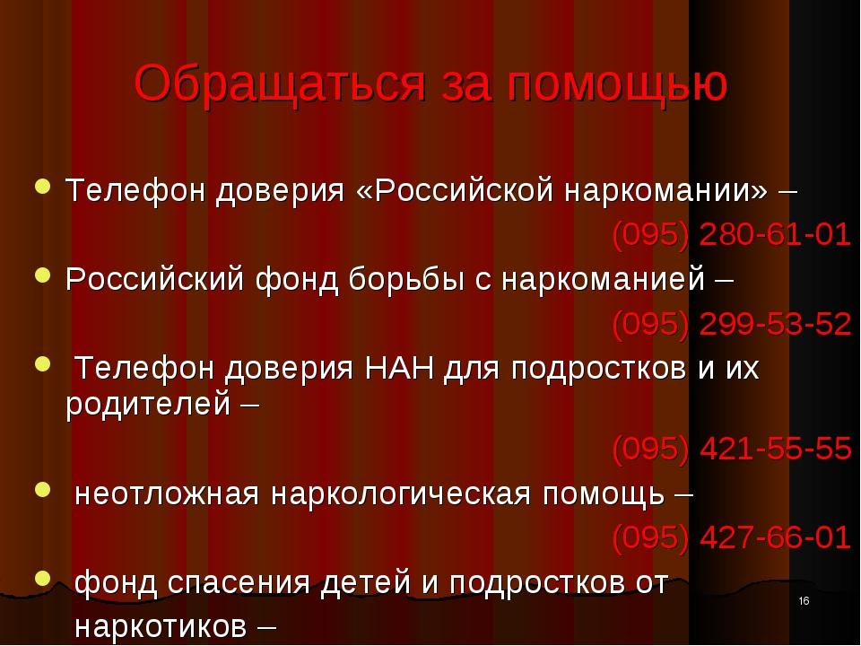 * Обращаться за помощью Телефон доверия «Российской наркомании» – (095) 280-6...