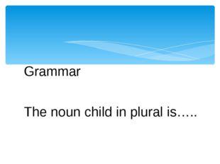 Grammar The noun child in plural is…..