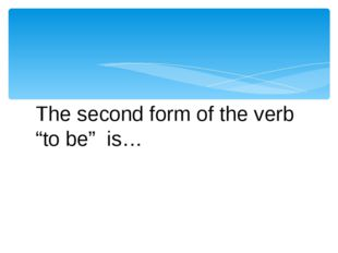 "The second form of the verb ""to be""  is…"
